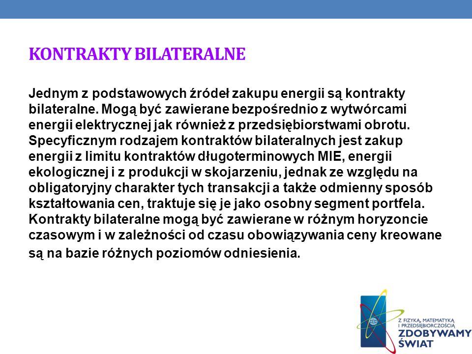 KONTRAKTY BILATERALNE Jednym z podstawowych źródeł zakupu energii są kontrakty bilateralne. Mogą być zawierane bezpośrednio z wytwórcami energii elekt