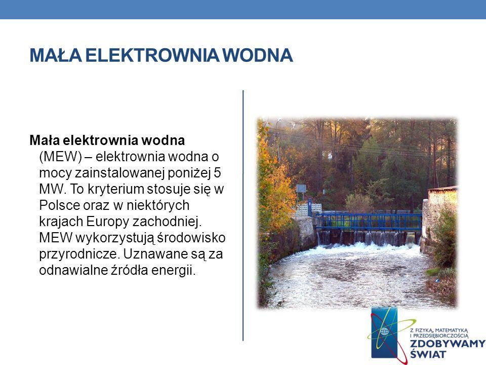 MAŁA ELEKTROWNIA WODNA Mała elektrownia wodna (MEW) – elektrownia wodna o mocy zainstalowanej poniżej 5 MW. To kryterium stosuje się w Polsce oraz w n