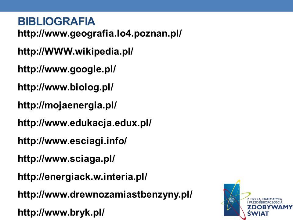 BIBLIOGRAFIA http://www.geografia.lo4.poznan.pl/ http://WWW.wikipedia.pl/ http://www.google.pl/ http://www.biolog.pl/ http://mojaenergia.pl/ http://ww
