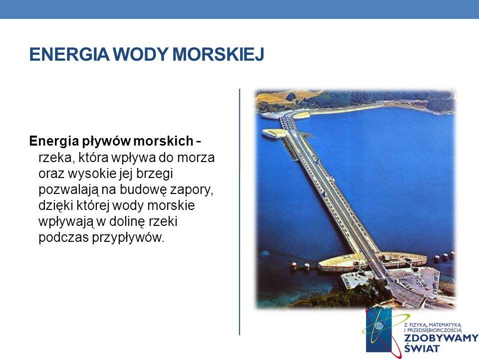 ENERGIA WODY MORSKIEJ Energia pływów morskich - rzeka, która wpływa do morza oraz wysokie jej brzegi pozwalają na budowę zapory, dzięki której wody mo