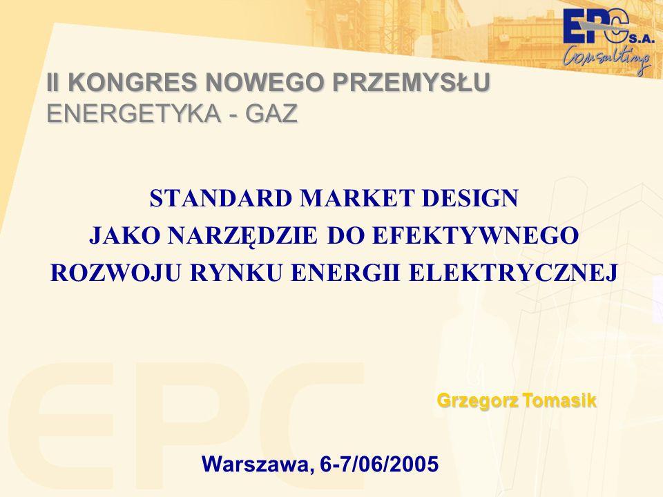 II KONGRES NOWEGO PRZEMYSŁU ENERGETYKA - GAZ STANDARD MARKET DESIGN JAKO NARZĘDZIE DO EFEKTYWNEGO ROZWOJU RYNKU ENERGII ELEKTRYCZNEJ Warszawa, 6-7/06/2005 Grzegorz Tomasik