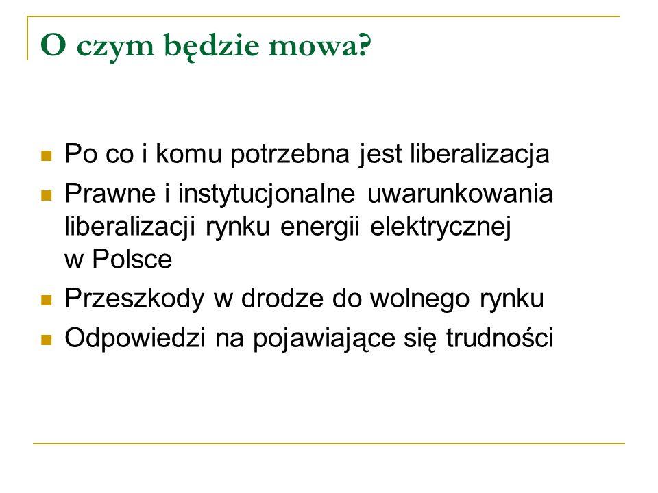 O czym będzie mowa? Po co i komu potrzebna jest liberalizacja Prawne i instytucjonalne uwarunkowania liberalizacji rynku energii elektrycznej w Polsce
