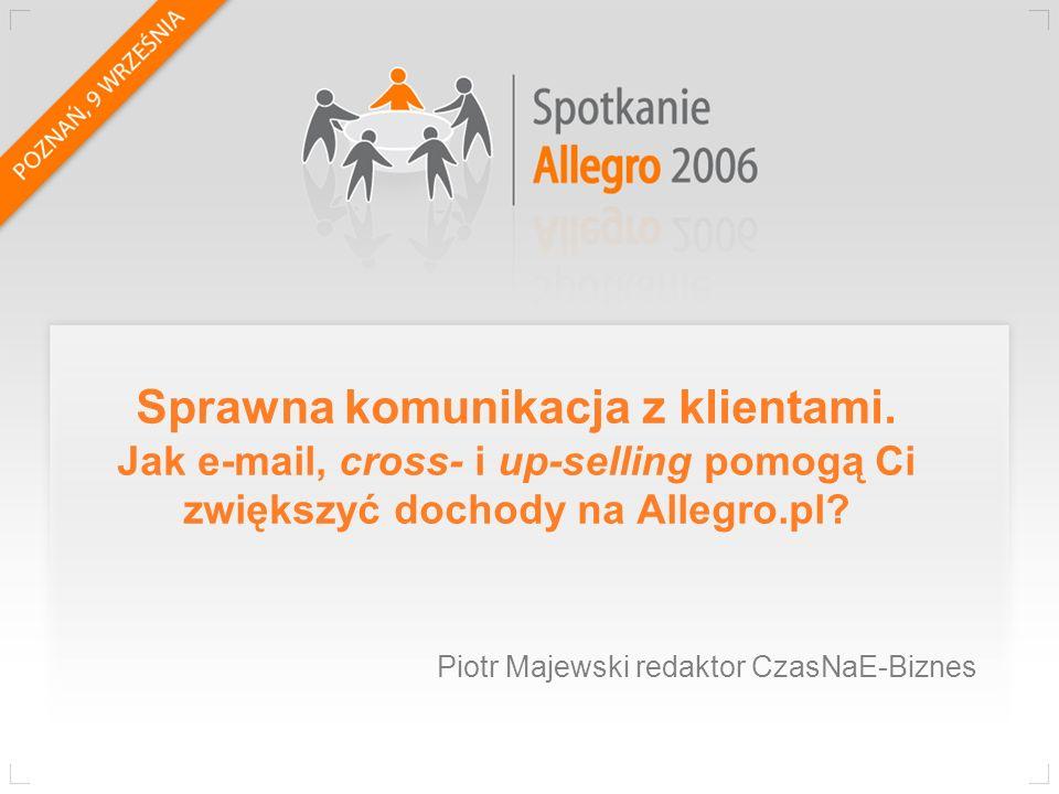 Sprawna komunikacja z klientami. Jak e-mail, cross- i up-selling pomogą Ci zwiększyć dochody na Allegro.pl? Piotr Majewski redaktor CzasNaE-Biznes