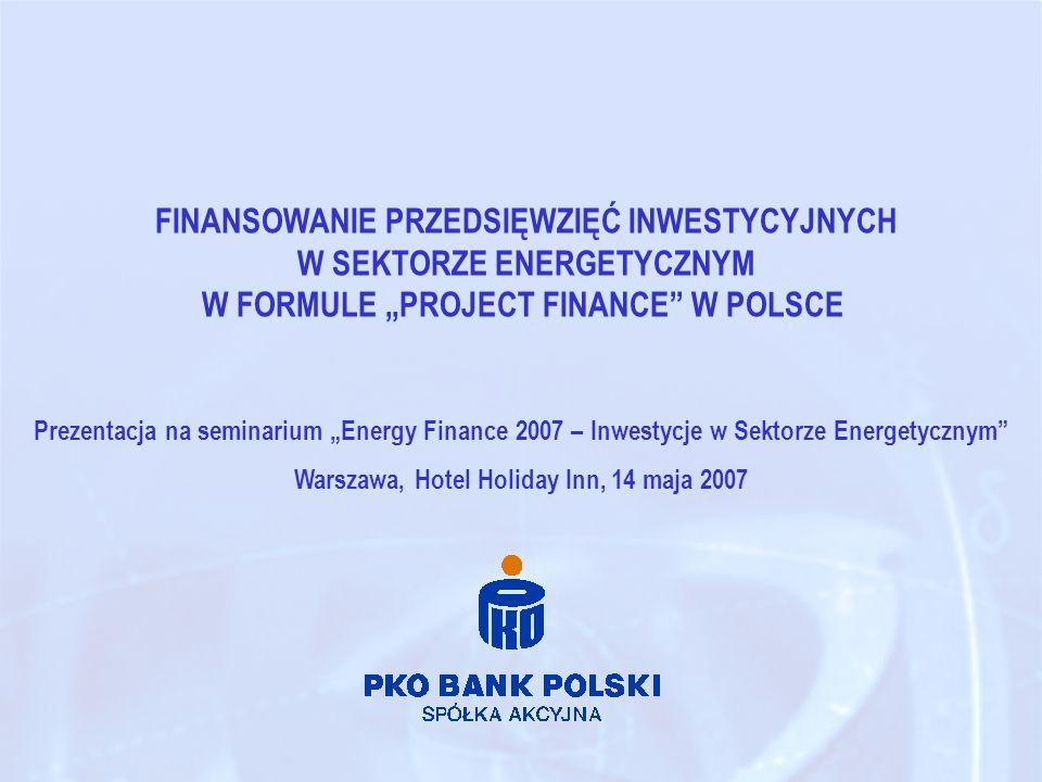 FINANSOWANIE PRZEDSIĘWZIĘĆ INWESTYCYJNYCH W SEKTORZE ENERGETYCZNYM W FORMULE PROJECT FINANCE W POLSCE Prezentacja na seminarium Energy Finance 2007 – Inwestycje w Sektorze Energetycznym Warszawa, Hotel Holiday Inn, 14 maja 2007