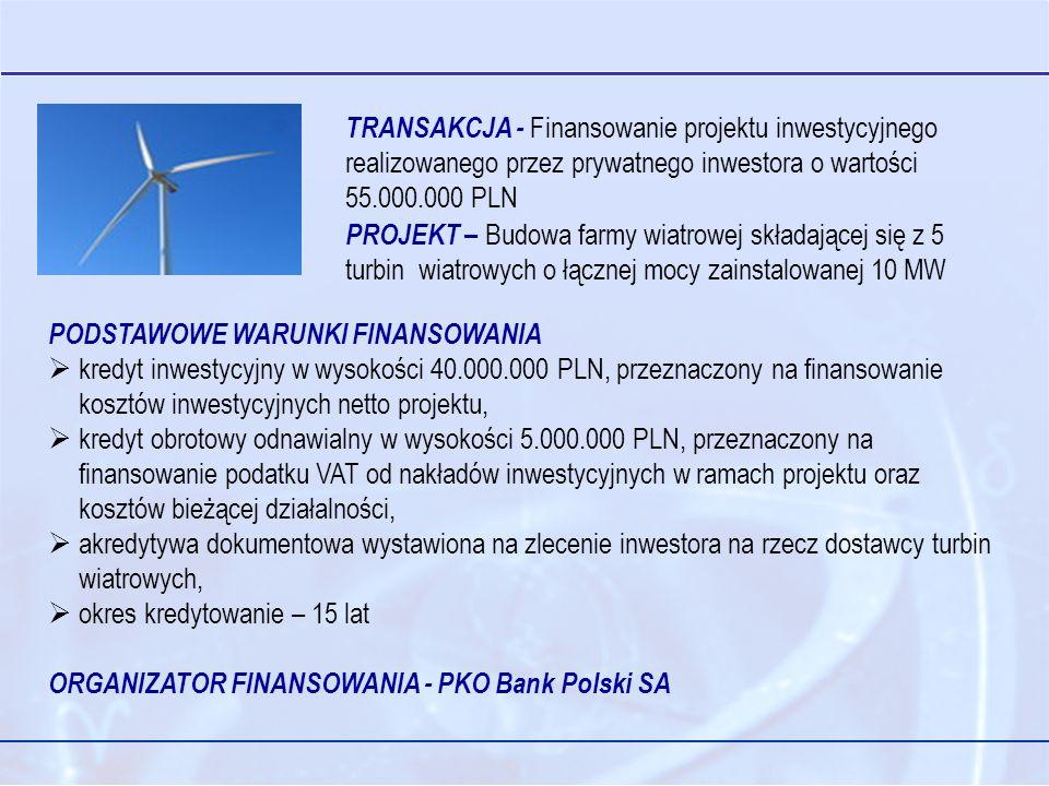TRANSAKCJA - Finansowanie projektu inwestycyjnego realizowanego przez prywatnego inwestora o wartości 55.000.000 PLN PROJEKT – Budowa farmy wiatrowej składającej się z 5 turbin wiatrowych o łącznej mocy zainstalowanej 10 MW PODSTAWOWE WARUNKI FINANSOWANIA kredyt inwestycyjny w wysokości 40.000.000 PLN, przeznaczony na finansowanie kosztów inwestycyjnych netto projektu, kredyt obrotowy odnawialny w wysokości 5.000.000 PLN, przeznaczony na finansowanie podatku VAT od nakładów inwestycyjnych w ramach projektu oraz kosztów bieżącej działalności, akredytywa dokumentowa wystawiona na zlecenie inwestora na rzecz dostawcy turbin wiatrowych, okres kredytowanie – 15 lat ORGANIZATOR FINANSOWANIA - PKO Bank Polski SA