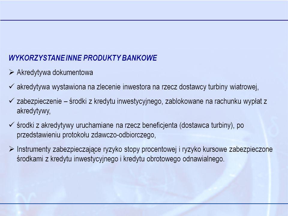 WYKORZYSTANE INNE PRODUKTY BANKOWE Akredytywa dokumentowa akredytywa wystawiona na zlecenie inwestora na rzecz dostawcy turbiny wiatrowej, zabezpieczenie – środki z kredytu inwestycyjnego, zablokowane na rachunku wypłat z akredytywy, środki z akredytywy uruchamiane na rzecz beneficjenta (dostawca turbiny), po przedstawieniu protokołu zdawczo-odbiorczego, Instrumenty zabezpieczające ryzyko stopy procentowej i ryzyko kursowe zabezpieczone środkami z kredytu inwestycyjnego i kredytu obrotowego odnawialnego.