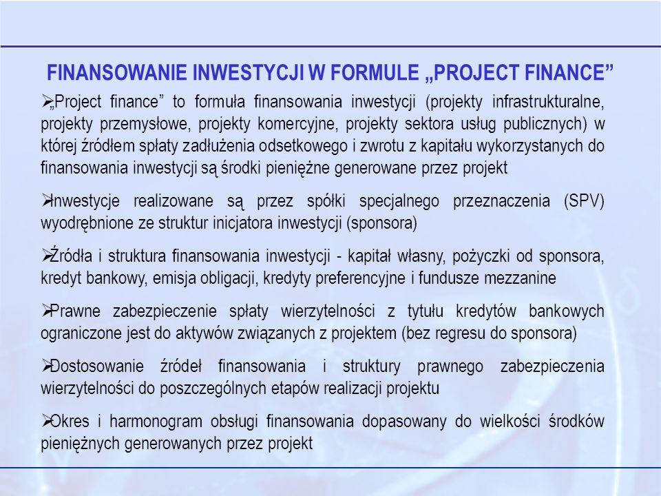 Project finance to formuła finansowania inwestycji (projekty infrastrukturalne, projekty przemysłowe, projekty komercyjne, projekty sektora usług publicznych) w której źródłem spłaty zadłużenia odsetkowego i zwrotu z kapitału wykorzystanych do finansowania inwestycji są środki pieniężne generowane przez projekt Inwestycje realizowane są przez spółki specjalnego przeznaczenia (SPV) wyodrębnione ze struktur inicjatora inwestycji (sponsora) Źródła i struktura finansowania inwestycji - kapitał własny, pożyczki od sponsora, kredyt bankowy, emisja obligacji, kredyty preferencyjne i fundusze mezzanine Prawne zabezpieczenie spłaty wierzytelności z tytułu kredytów bankowych ograniczone jest do aktywów związanych z projektem (bez regresu do sponsora) Dostosowanie źródeł finansowania i struktury prawnego zabezpieczenia wierzytelności do poszczególnych etapów realizacji projektu Okres i harmonogram obsługi finansowania dopasowany do wielkości środków pieniężnych generowanych przez projekt FINANSOWANIE INWESTYCJI W FORMULE PROJECT FINANCE