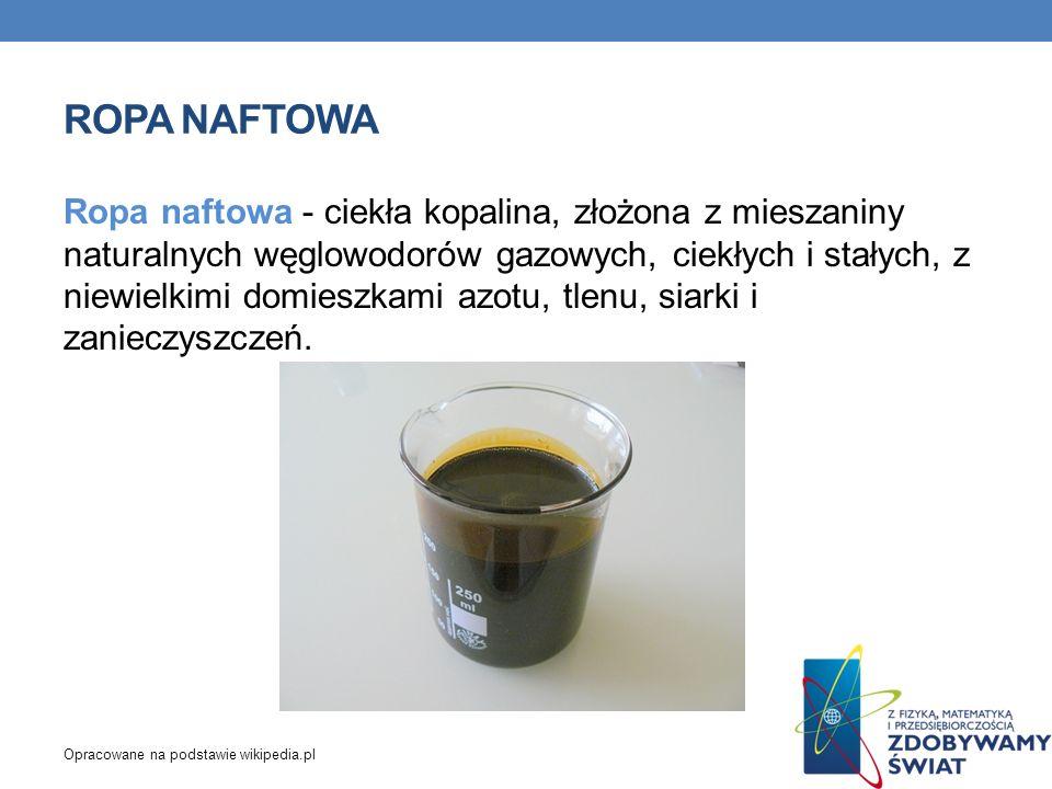 ROPA NAFTOWA Ropa naftowa - ciekła kopalina, złożona z mieszaniny naturalnych węglowodorów gazowych, ciekłych i stałych, z niewielkimi domieszkami azo