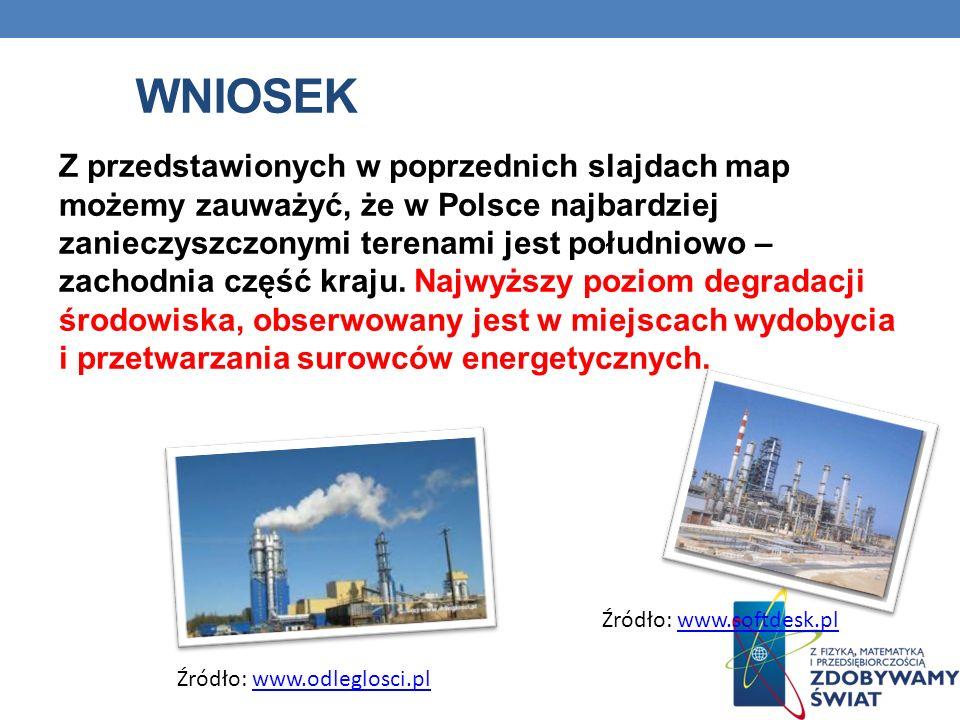 WNIOSEK Z przedstawionych w poprzednich slajdach map możemy zauważyć, że w Polsce najbardziej zanieczyszczonymi terenami jest południowo – zachodnia c