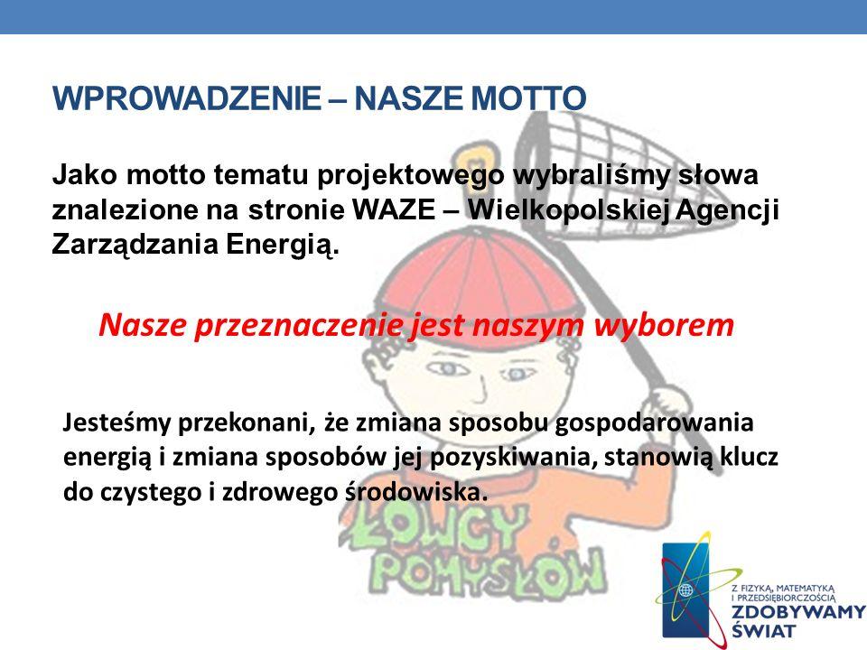 WPROWADZENIE – NASZE MOTTO Jako motto tematu projektowego wybraliśmy słowa znalezione na stronie WAZE – Wielkopolskiej Agencji Zarządzania Energią. Na
