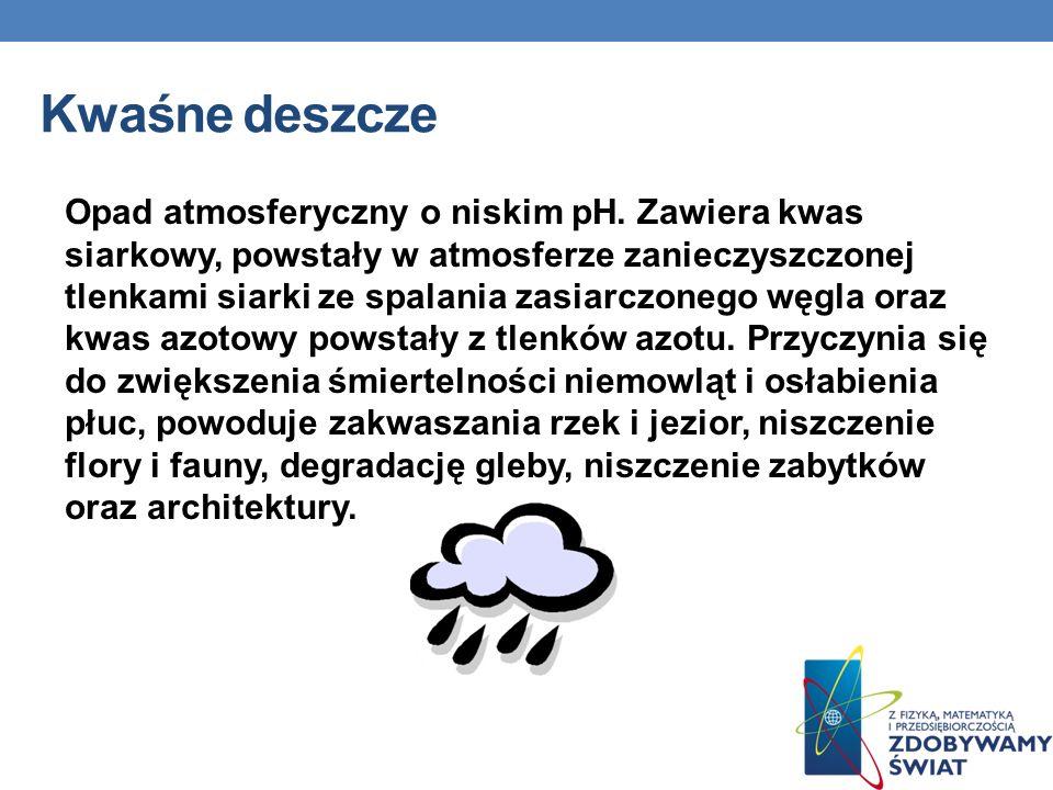 Kwaśne deszcze Opad atmosferyczny o niskim pH. Zawiera kwas siarkowy, powstały w atmosferze zanieczyszczonej tlenkami siarki ze spalania zasiarczonego