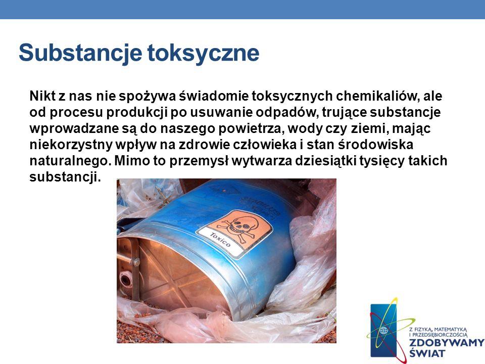 Substancje toksyczne Nikt z nas nie spożywa świadomie toksycznych chemikaliów, ale od procesu produkcji po usuwanie odpadów, trujące substancje wprowa