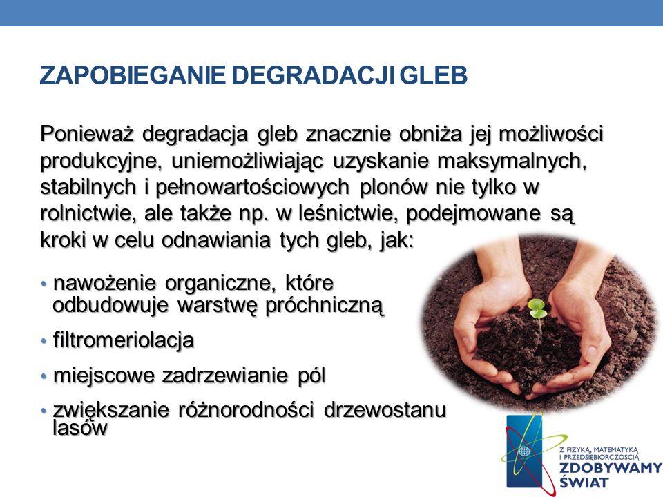 ZAPOBIEGANIE DEGRADACJI GLEB Ponieważ degradacja gleb znacznie obniża jej możliwości produkcyjne, uniemożliwiając uzyskanie maksymalnych, stabilnych i