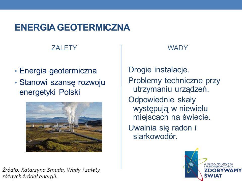 ENERGIA GEOTERMICZNA ZALETY Energia geotermiczna Stanowi szansę rozwoju energetyki Polski WADY Drogie instalacje. Problemy techniczne przy utrzymaniu