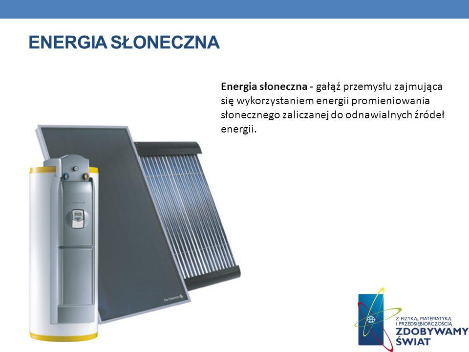 ENERGIA SŁONECZNA Energia słoneczna - gałąź przemysłu zajmująca się wykorzystaniem energii promieniowania słonecznego zaliczanej do odnawialnych źróde