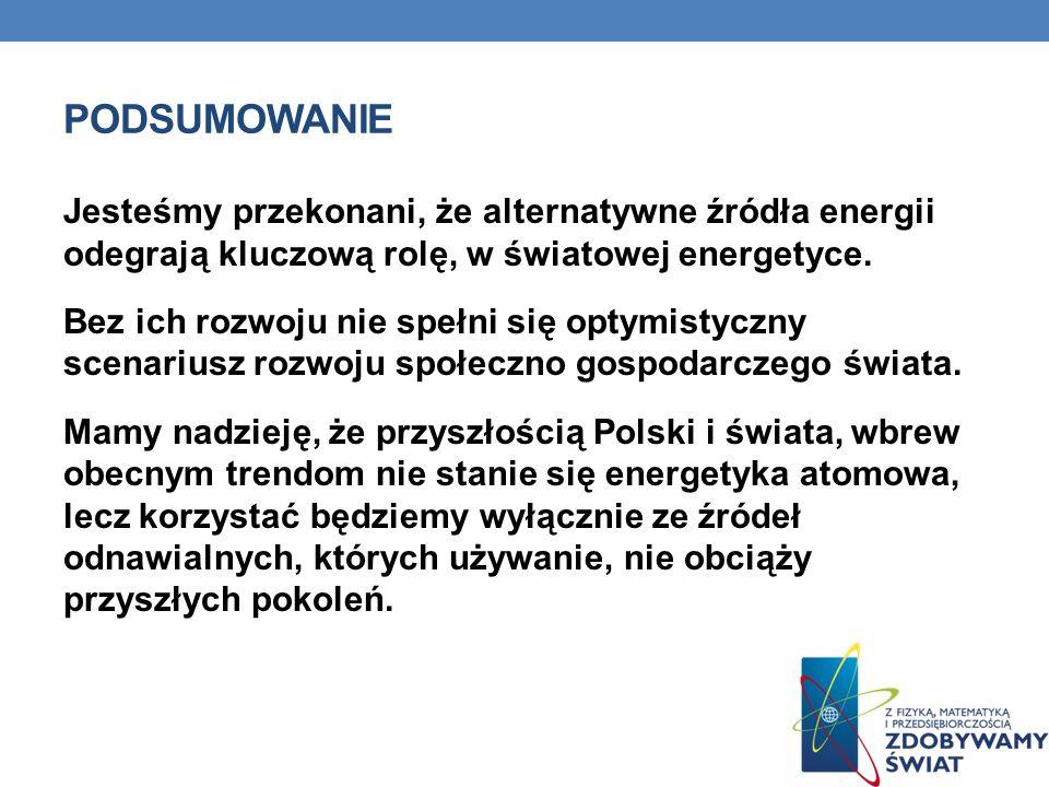 PODSUMOWANIE Jesteśmy przekonani, że alternatywne źródła energii odegrają kluczową rolę, w światowej energetyce. Bez ich rozwoju nie spełni się optymi