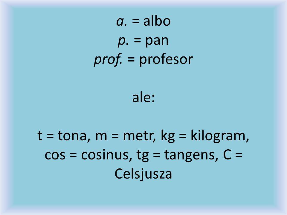 a. = albo p. = pan prof. = profesor ale: t = tona, m = metr, kg = kilogram, cos = cosinus, tg = tangens, C = Celsjusza