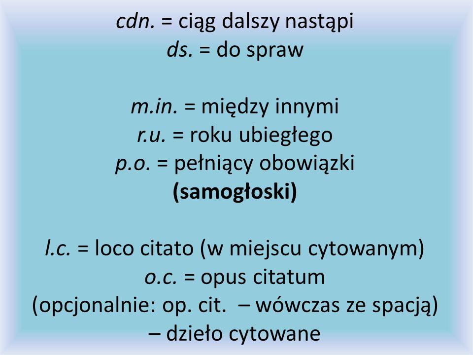 cdn. = ciąg dalszy nastąpi ds. = do spraw m.in. = między innymi r.u. = roku ubiegłego p.o. = pełniący obowiązki (samogłoski) l.c. = loco citato (w mie