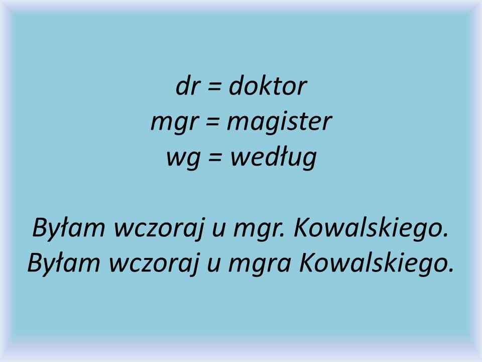 dr = doktor mgr = magister wg = według Byłam wczoraj u mgr. Kowalskiego. Byłam wczoraj u mgra Kowalskiego.