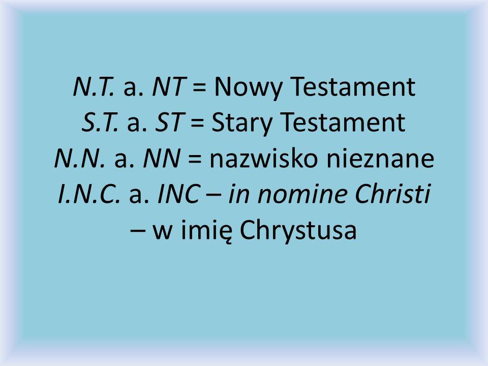 N.T. a. NT = Nowy Testament S.T. a. ST = Stary Testament N.N. a. NN = nazwisko nieznane I.N.C. a. INC – in nomine Christi – w imię Chrystusa