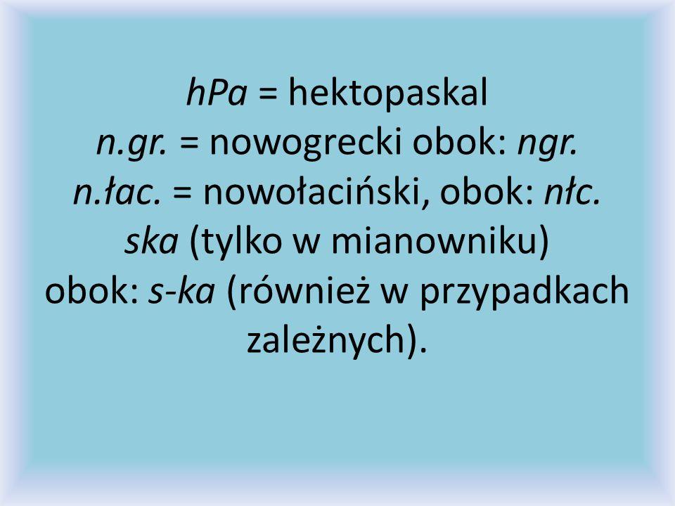 hPa = hektopaskal n.gr. = nowogrecki obok: ngr. n.łac. = nowołaciński, obok: nłc. ska (tylko w mianowniku) obok: s-ka (również w przypadkach zależnych