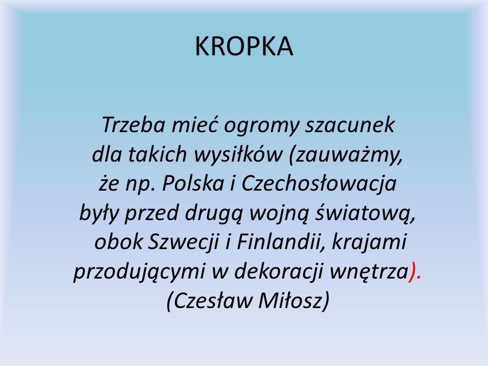KROPKA Trzeba mieć ogromy szacunek dla takich wysiłków (zauważmy, że np. Polska i Czechosłowacja były przed drugą wojną światową, obok Szwecji i Finla