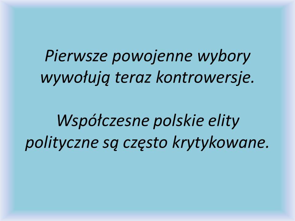 Pierwsze powojenne wybory wywołują teraz kontrowersje. Współczesne polskie elity polityczne są często krytykowane.