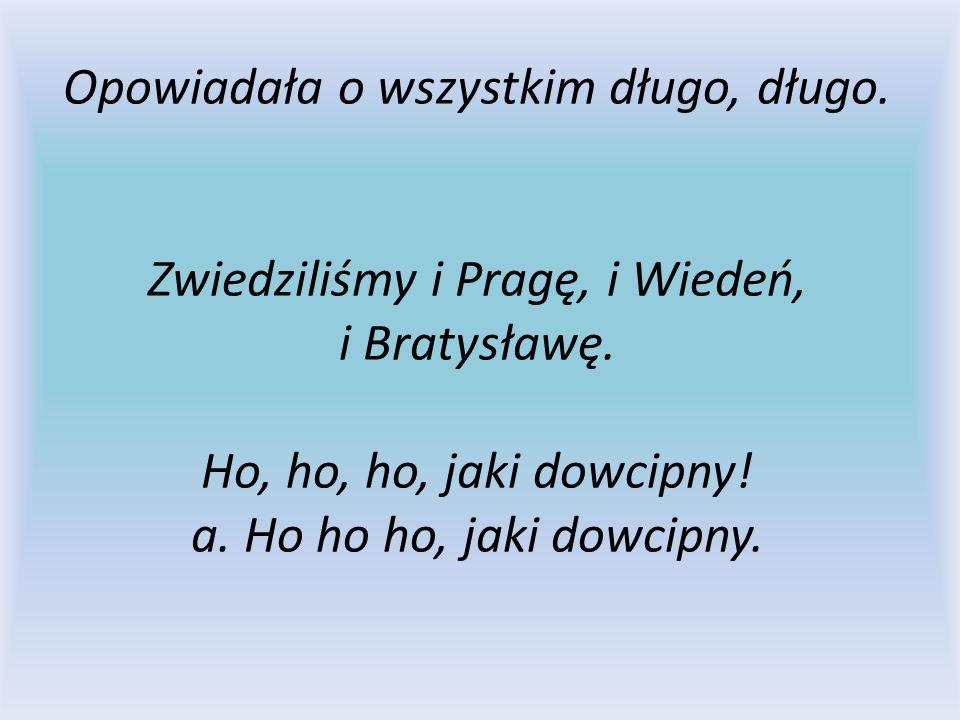 Opowiadała o wszystkim długo, długo. Zwiedziliśmy i Pragę, i Wiedeń, i Bratysławę. Ho, ho, ho, jaki dowcipny! a. Ho ho ho, jaki dowcipny.