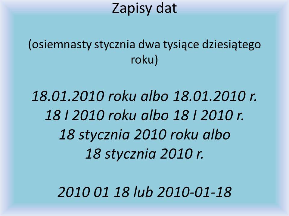Zapisy dat (osiemnasty stycznia dwa tysiące dziesiątego roku) 18.01.2010 roku albo 18.01.2010 r. 18 I 2010 roku albo 18 I 2010 r. 18 stycznia 2010 rok