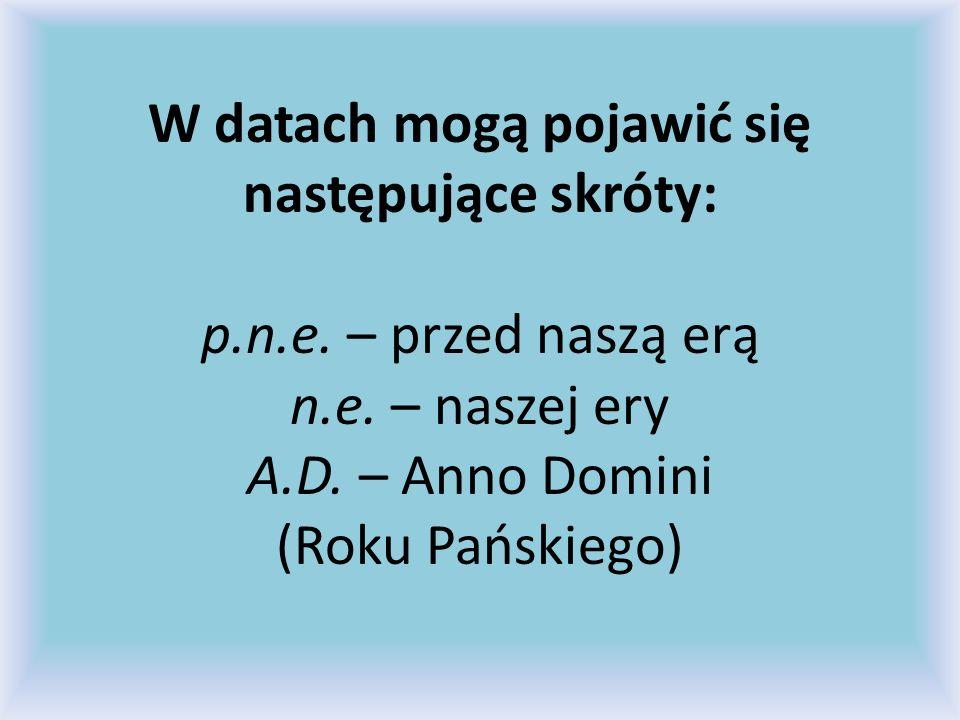 W datach mogą pojawić się następujące skróty: p.n.e. – przed naszą erą n.e. – naszej ery A.D. – Anno Domini (Roku Pańskiego)