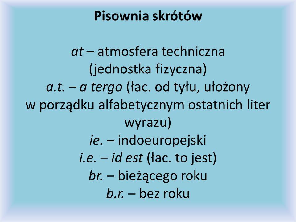 Pisownia skrótów at – atmosfera techniczna (jednostka fizyczna) a.t. – a tergo (łac. od tyłu, ułożony w porządku alfabetycznym ostatnich liter wyrazu)