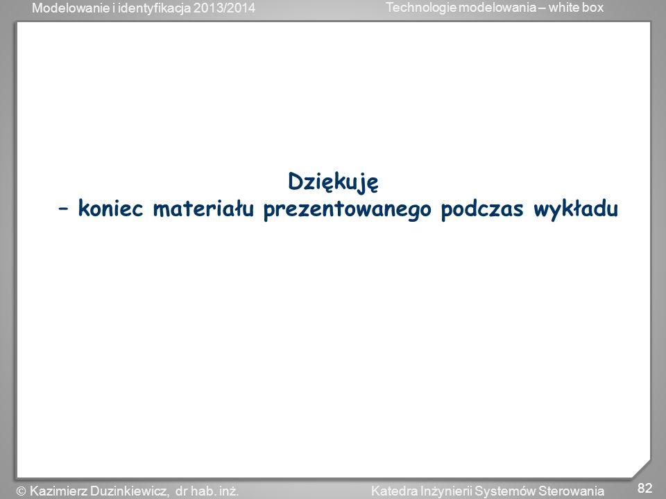 Modelowanie i identyfikacja 2013/2014 Technologie modelowania – white box 82 Katedra Inżynierii Systemów Sterowania Kazimierz Duzinkiewicz, dr hab. in