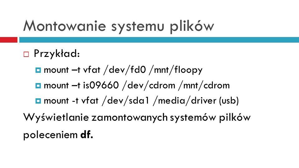 Montowanie systemu plików Przykład: mount –t vfat /dev/fd0 /mnt/floopy mount –t is09660 /dev/cdrom /mnt/cdrom mount -t vfat /dev/sda1 /media/driver (u