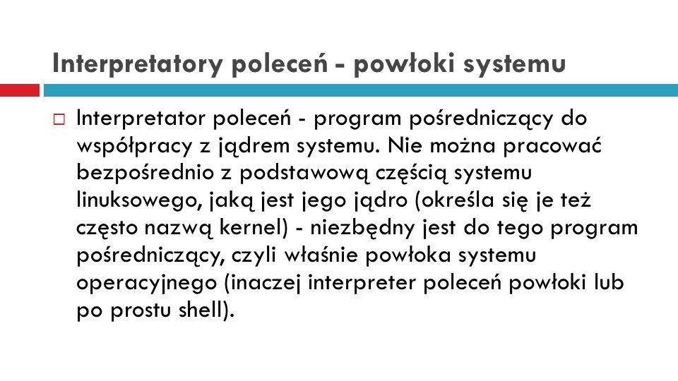Interpretatory poleceń - powłoki systemu Interpretator poleceń - program pośredniczący do współpracy z jądrem systemu. Nie można pracować bezpośrednio