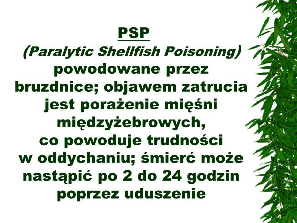 PSP ( Paralytic Shellfish Poisoning ) powodowane przez bruzdnice; objawem zatrucia jest porażenie mięśni międzyżebrowych, co powoduje trudności w oddy