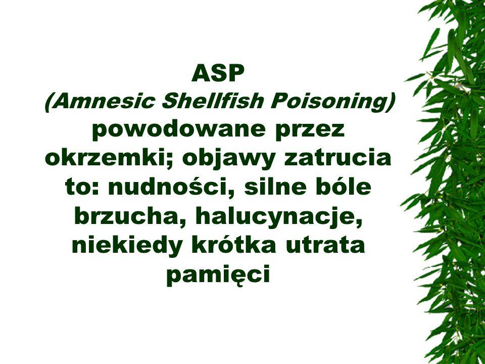 ASP (Amnesic Shellfish Poisoning) powodowane przez okrzemki; objawy zatrucia to: nudności, silne bóle brzucha, halucynacje, niekiedy krótka utrata pam