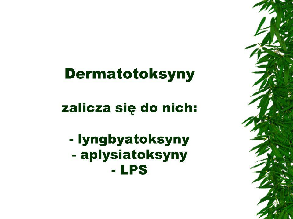 Dermatotoksyny zalicza się do nich: - lyngbyatoksyny - aplysiatoksyny - LPS
