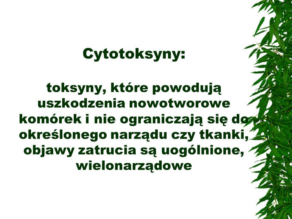 Cytotoksyny: toksyny, które powodują uszkodzenia nowotworowe komórek i nie ograniczają się do określonego narządu czy tkanki, objawy zatrucia są uogól