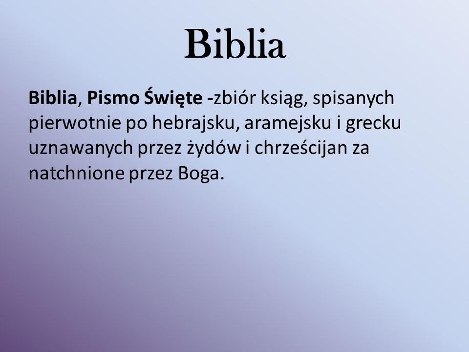 Biblia Biblia, Pismo Święte -zbiór ksiąg, spisanych pierwotnie po hebrajsku, aramejsku i grecku uznawanych przez żydów i chrześcijan za natchnione przez Boga.
