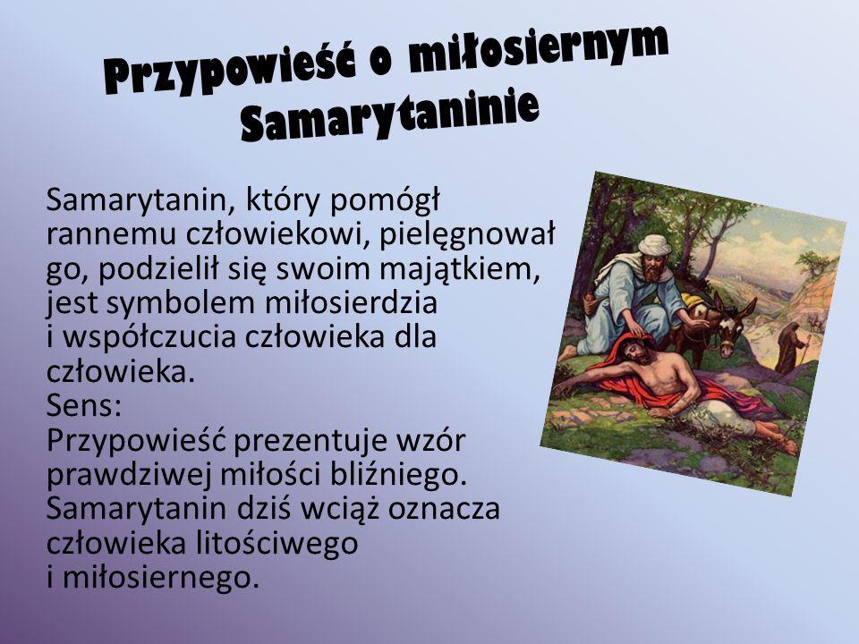 Przypowieść o miłosiernym Samarytaninie Samarytanin, który pomógł rannemu człowiekowi, pielęgnował go, podzielił się swoim majątkiem, jest symbolem miłosierdzia i współczucia człowieka dla człowieka.