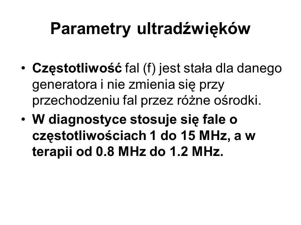 Parametry ultradźwięków Prędkość fal ultradźwiękowych jest różna w różnych ośrodkach: w powietrzu wynosi ~ 340 m/s, a w wodzie 1500 m/s, w kościach czaszki 3400 m/s, w tkance tłuszczowej 1440 m/s, w mięśniach 1580 m/s.