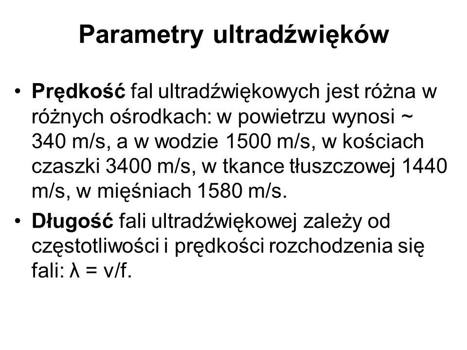 Parametry ultradźwięków Prędkość fal ultradźwiękowych jest różna w różnych ośrodkach: w powietrzu wynosi ~ 340 m/s, a w wodzie 1500 m/s, w kościach cz