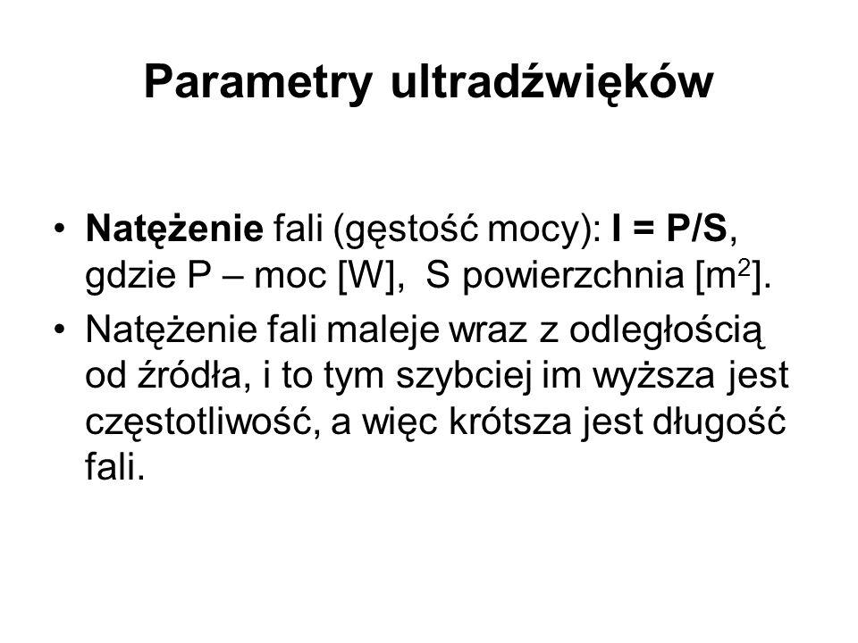 Parametry ultradźwięków Natężenie fali (gęstość mocy): I = P/S, gdzie P – moc [W], S powierzchnia [m 2 ]. Natężenie fali maleje wraz z odległością od