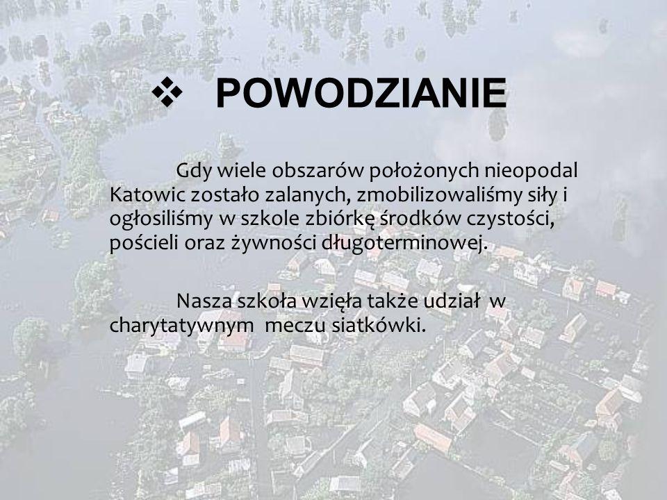 POWODZIANIE Gdy wiele obszarów położonych nieopodal Katowic zostało zalanych, zmobilizowaliśmy siły i ogłosiliśmy w szkole zbiórkę środków czystości, pościeli oraz żywności długoterminowej.