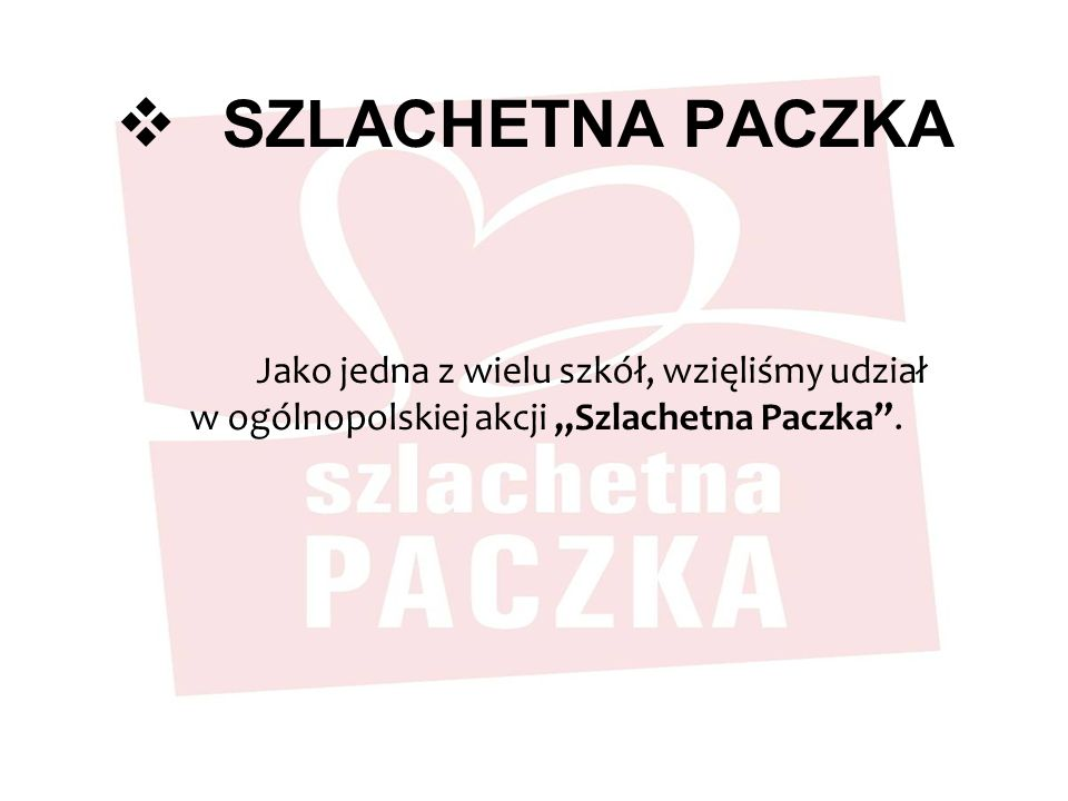 SZLACHETNA PACZKA Jako jedna z wielu szkół, wzięliśmy udział w ogólnopolskiej akcji Szlachetna Paczka.