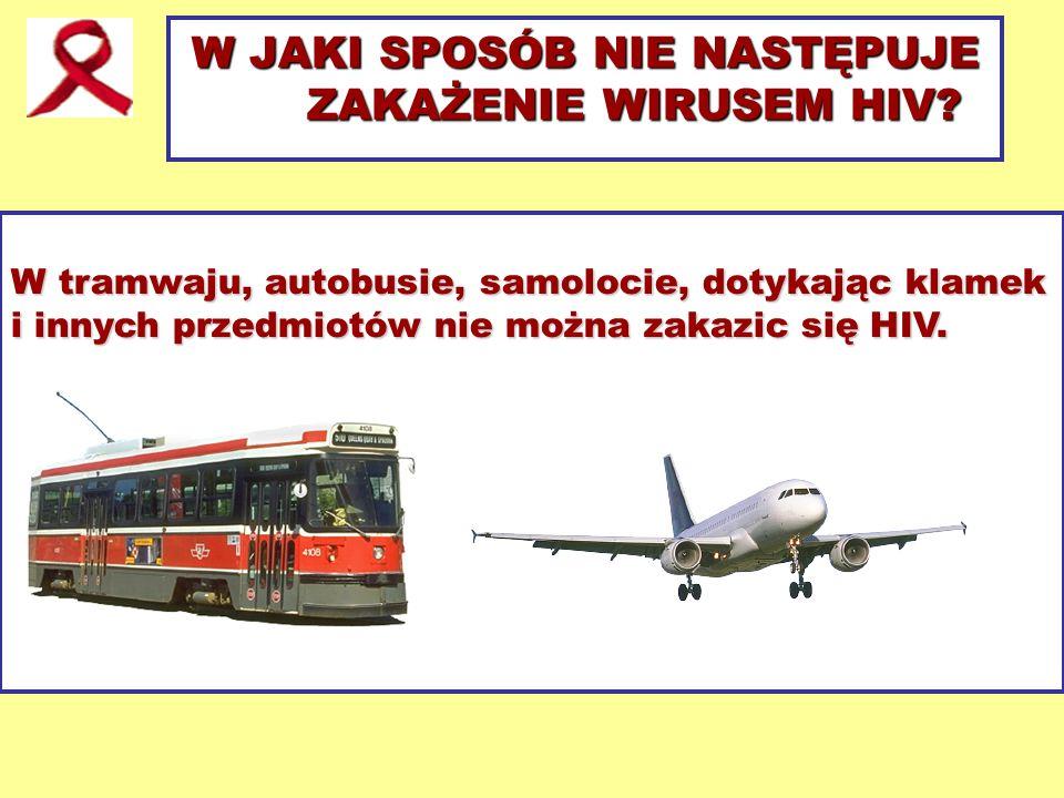 W JAKI SPOSÓB NIE NASTĘPUJE ZAKAŻENIE WIRUSEM HIV? W tramwaju, autobusie, samolocie, dotykając klamek i innych przedmiotów nie można zakazic się HIV.