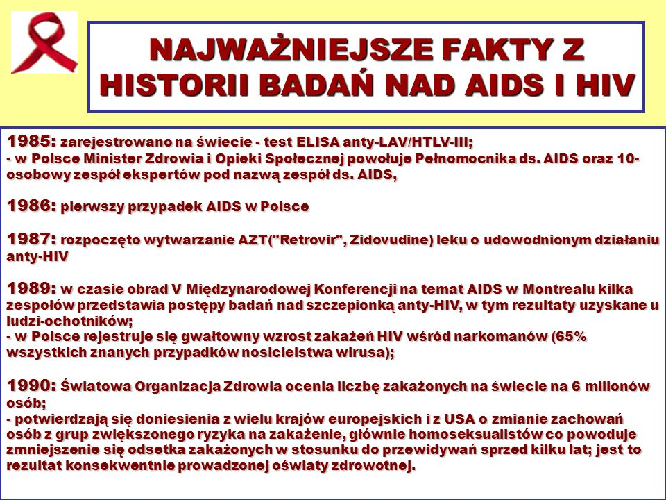 NAJWAŻNIEJSZE FAKTY Z HISTORII BADAŃ NAD AIDS I HIV 1985: zarejestrowano na świecie - test ELISA anty-LAV/HTLV-III; - w Polsce Minister Zdrowia i Opie
