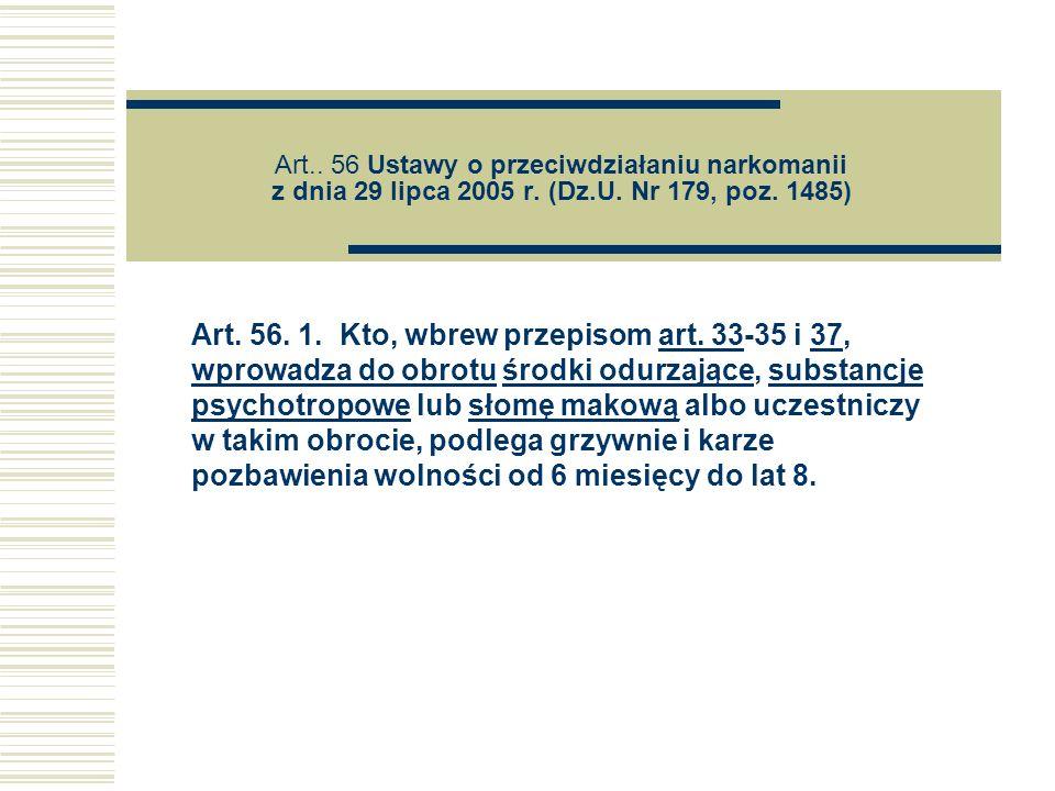 Art.. 56 Ustawy o przeciwdziałaniu narkomanii z dnia 29 lipca 2005 r. (Dz.U. Nr 179, poz. 1485) Art. 56. 1. Kto, wbrew przepisom art. 33-35 i 37, wpro
