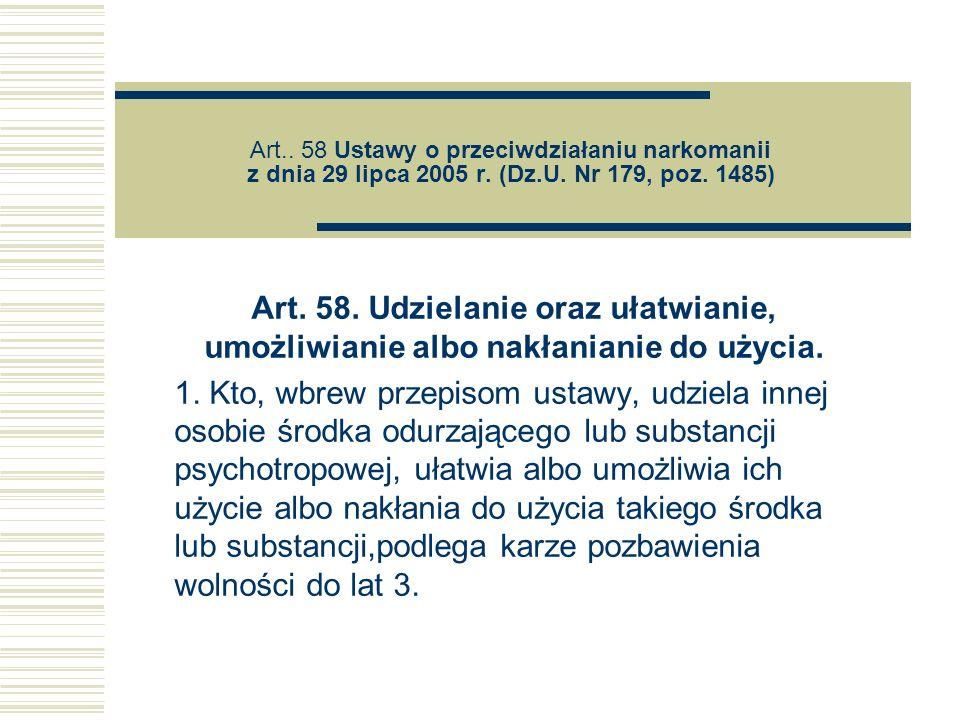 Art.. 58 Ustawy o przeciwdziałaniu narkomanii z dnia 29 lipca 2005 r. (Dz.U. Nr 179, poz. 1485) Art. 58. Udzielanie oraz ułatwianie, umożliwianie albo