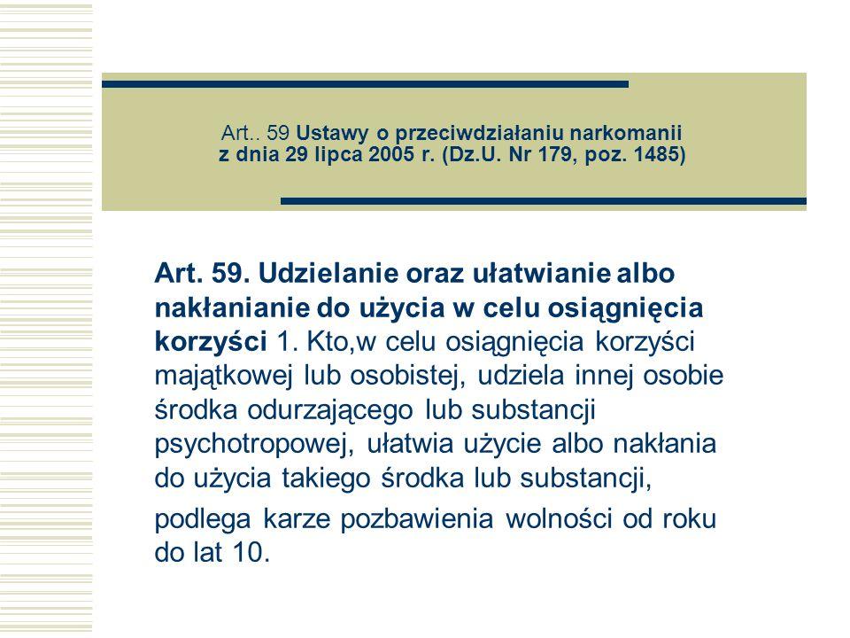 Art.. 59 Ustawy o przeciwdziałaniu narkomanii z dnia 29 lipca 2005 r. (Dz.U. Nr 179, poz. 1485) Art. 59. Udzielanie oraz ułatwianie albo nakłanianie d